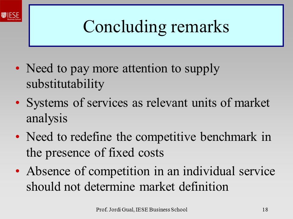 Prof. Jordi Gual, IESE Business School18 Concluding remarks Need to pay more attention to supply substitutability Systems of services as relevant unit