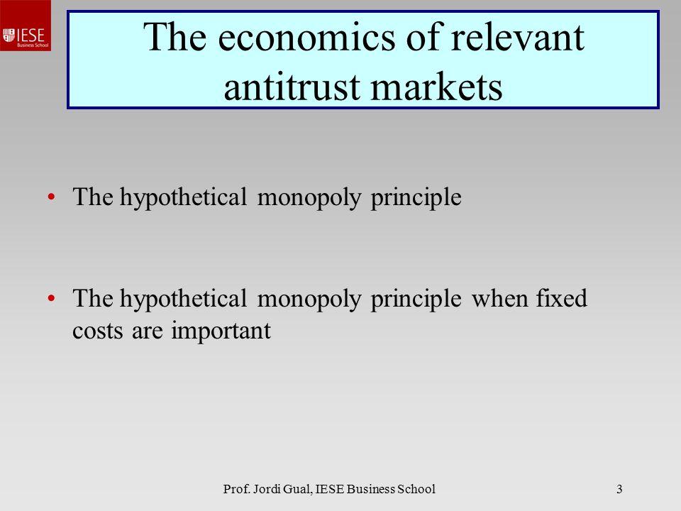 Prof. Jordi Gual, IESE Business School3 The economics of relevant antitrust markets The hypothetical monopoly principle The hypothetical monopoly prin