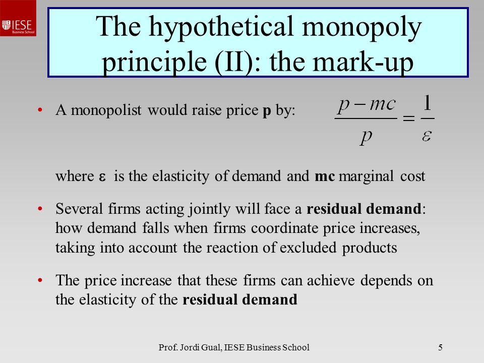 Prof. Jordi Gual, IESE Business School5 The hypothetical monopoly principle (II): the mark-up A monopolist would raise price p by: where  is the elas