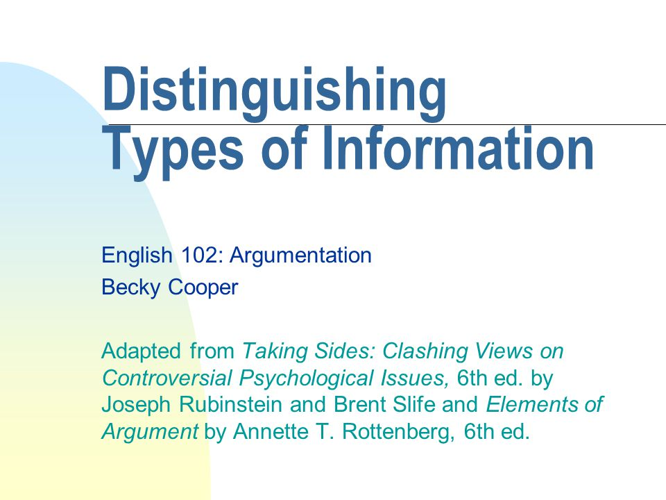 Distinguishing Types of Information English 102: Argumentation Becky Cooper Adapted from Taking Sides: Clashing Views on Controversial Psychological I