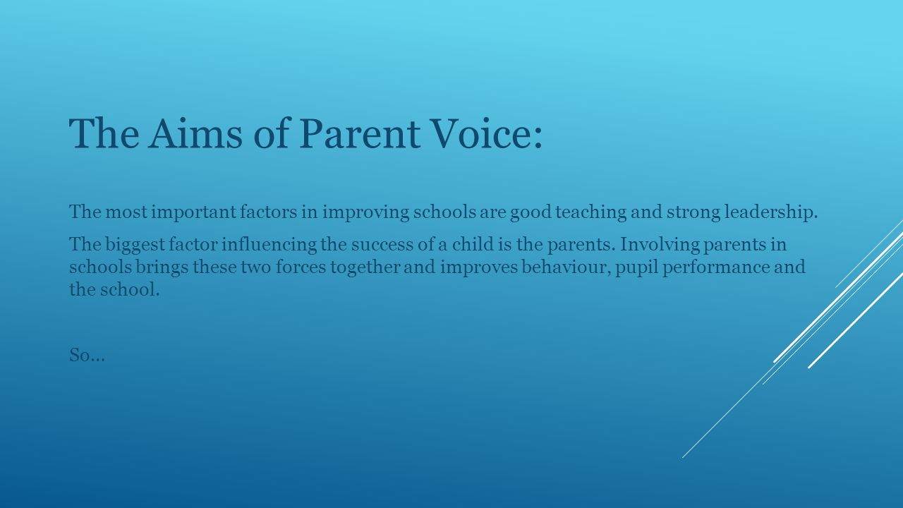 Parent Voice serves two distinct but related purposes:  To give parents a voice and increase their active involvement in decision making, fostering a culture of ownership and participation.
