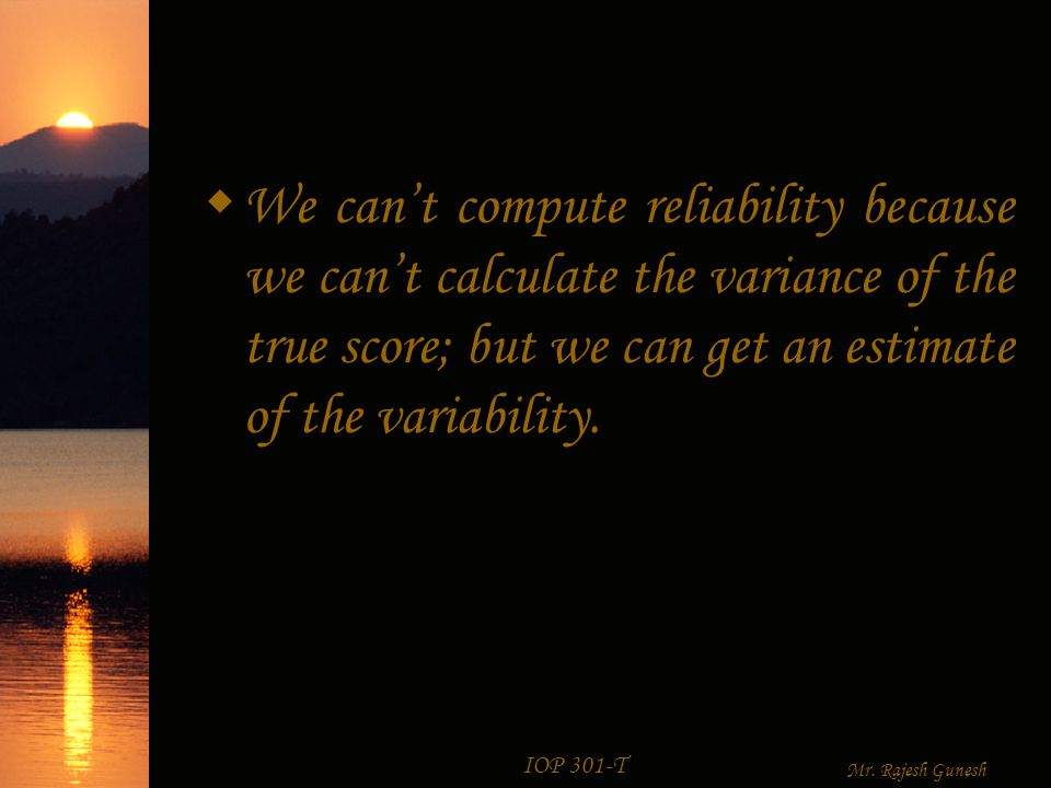 IOP 301-T Mr. Rajesh Gunesh How big is an estimate of Reliability.
