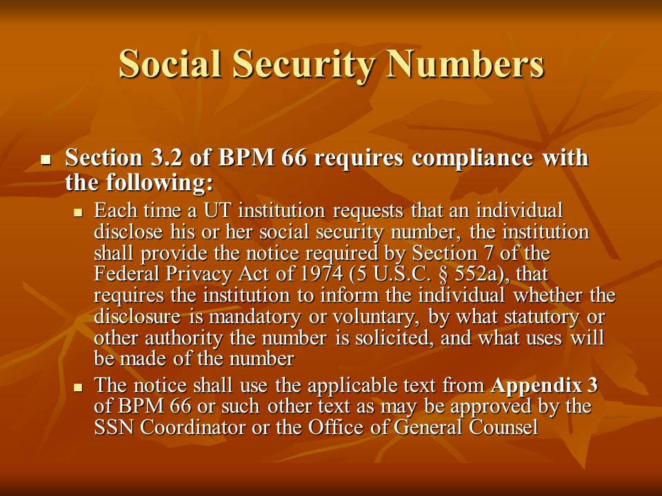 Social Security Numbers Section 3.2 of BPM 66 requires compliance with the following: Section 3.2 of BPM 66 requires compliance with the following: Each time a UT institution requests that an individual disclose his or her social security number, the institution shall provide the notice required by Section 7 of the Federal Privacy Act of 1974 (5 U.S.C.