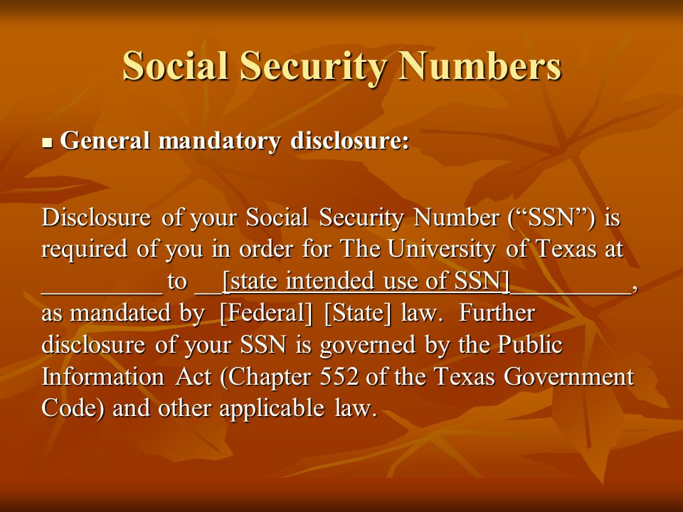 Social Security Numbers General mandatory disclosure: General mandatory disclosure: Disclosure of your Social Security Number ( SSN ) is required of you in order for The University of Texas at _________ to __[state intended use of SSN]_________, as mandated by [Federal] [State] law.