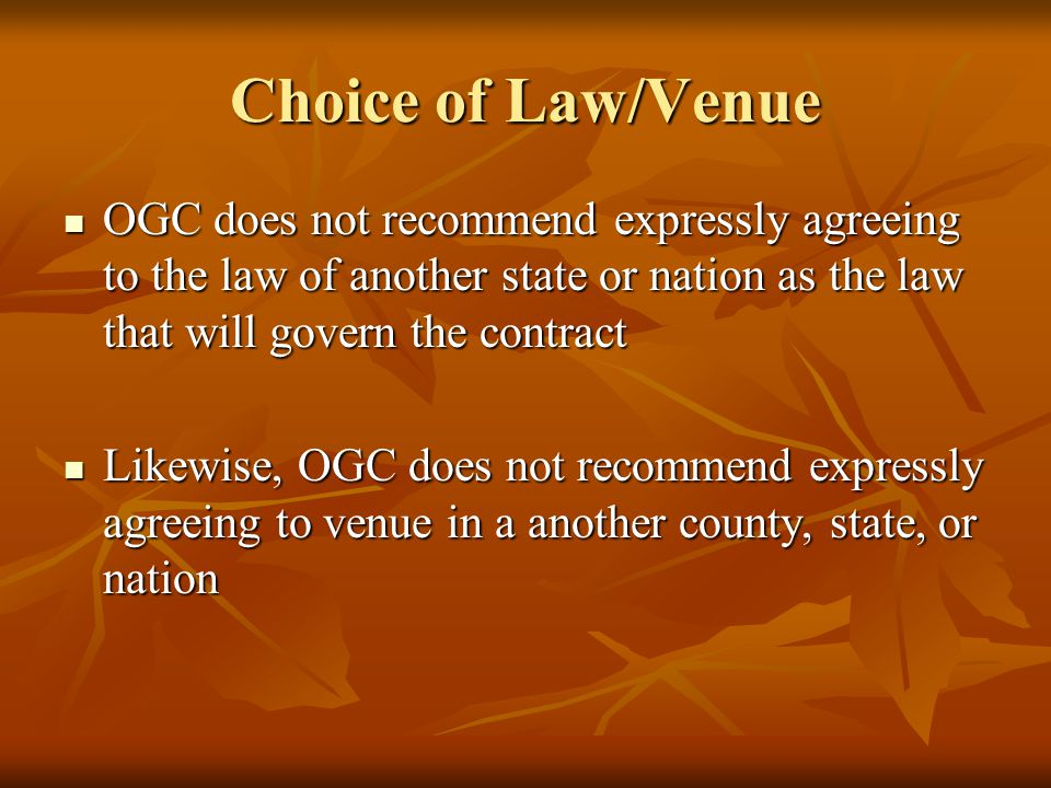 Choice of Law/Venue OGC does not recommend expressly agreeing to the law of another state or nation as the law that will govern the contract OGC does not recommend expressly agreeing to the law of another state or nation as the law that will govern the contract Likewise, OGC does not recommend expressly agreeing to venue in a another county, state, or nation Likewise, OGC does not recommend expressly agreeing to venue in a another county, state, or nation