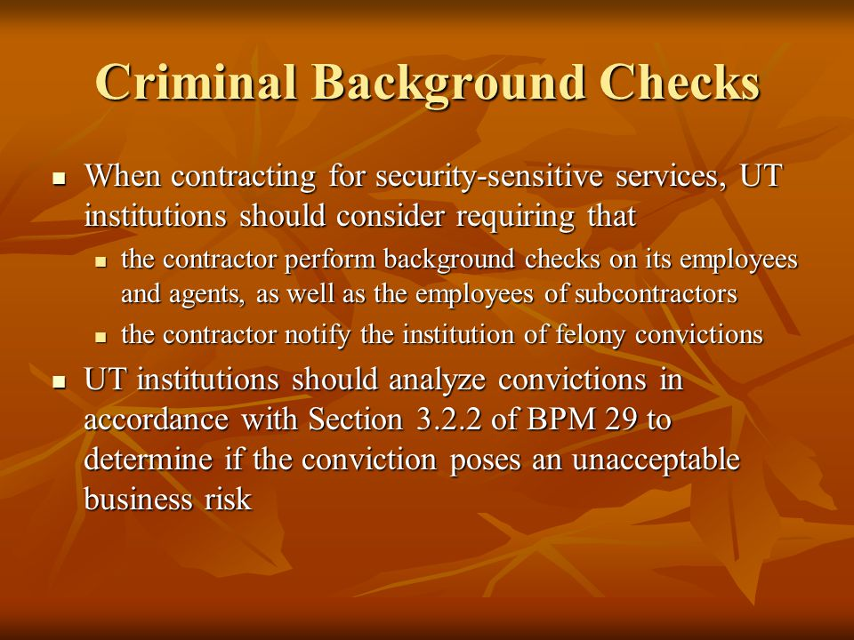 Criminal Background Checks When contracting for security-sensitive services, UT institutions should consider requiring that When contracting for security-sensitive services, UT institutions should consider requiring that the contractor perform background checks on its employees and agents, as well as the employees of subcontractors the contractor perform background checks on its employees and agents, as well as the employees of subcontractors the contractor notify the institution of felony convictions the contractor notify the institution of felony convictions UT institutions should analyze convictions in accordance with Section 3.2.2 of BPM 29 to determine if the conviction poses an unacceptable business risk UT institutions should analyze convictions in accordance with Section 3.2.2 of BPM 29 to determine if the conviction poses an unacceptable business risk