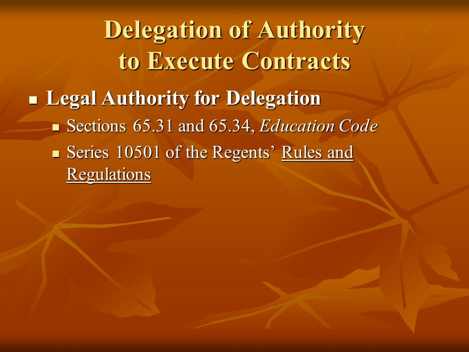 Delegation of Authority to Execute Contracts Legal Authority for Delegation Legal Authority for Delegation Sections 65.31 and 65.34, Education Code Sections 65.31 and 65.34, Education Code Series 10501 of the Regents' Rules and Regulations Series 10501 of the Regents' Rules and Regulations
