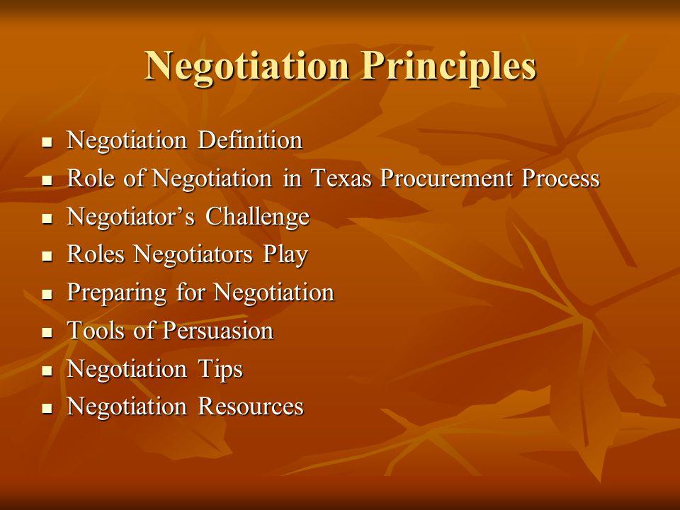 Negotiation Principles Negotiation Definition Negotiation Definition Role of Negotiation in Texas Procurement Process Role of Negotiation in Texas Procurement Process Negotiator's Challenge Negotiator's Challenge Roles Negotiators Play Roles Negotiators Play Preparing for Negotiation Preparing for Negotiation Tools of Persuasion Tools of Persuasion Negotiation Tips Negotiation Tips Negotiation Resources Negotiation Resources