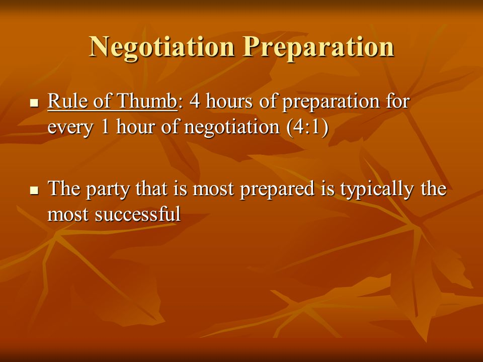 Negotiation Preparation Rule of Thumb: 4 hours of preparation for every 1 hour of negotiation (4:1) Rule of Thumb: 4 hours of preparation for every 1 hour of negotiation (4:1) The party that is most prepared is typically the most successful The party that is most prepared is typically the most successful
