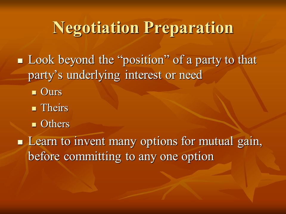 Negotiation Preparation Look beyond the position of a party to that party's underlying interest or need Look beyond the position of a party to that party's underlying interest or need Ours Ours Theirs Theirs Others Others Learn to invent many options for mutual gain, before committing to any one option Learn to invent many options for mutual gain, before committing to any one option