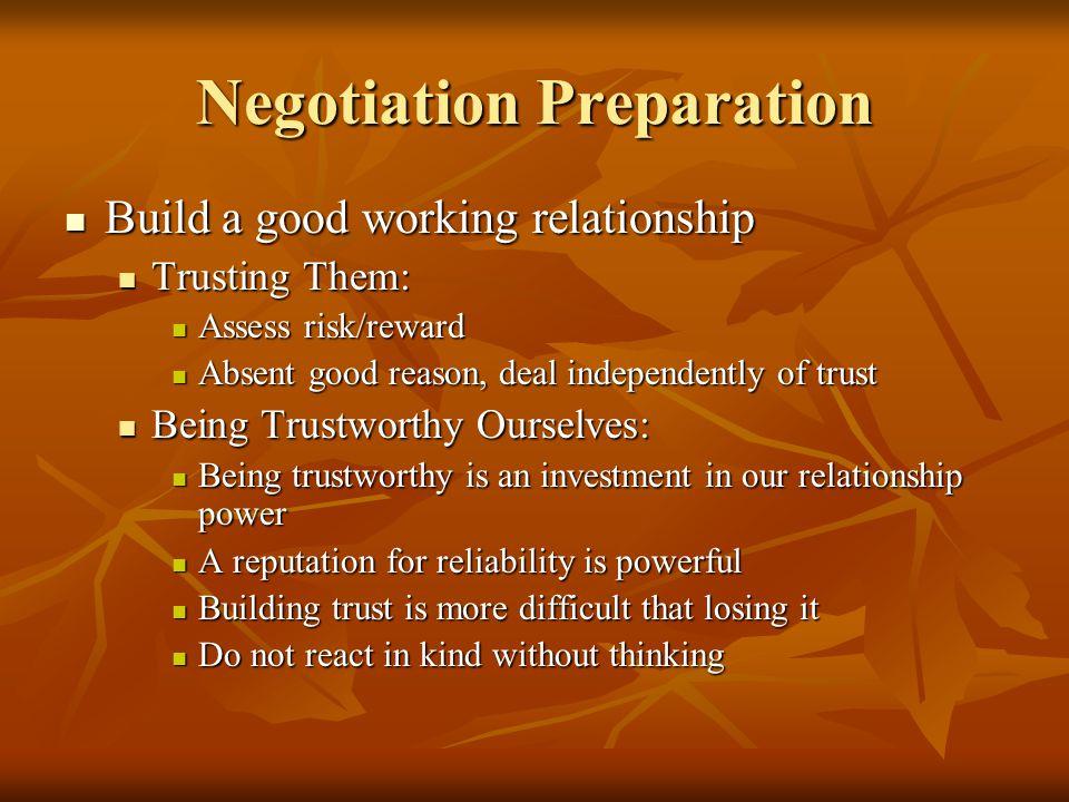 Negotiation Preparation Build a good working relationship Build a good working relationship Trusting Them: Trusting Them: Assess risk/reward Assess ri