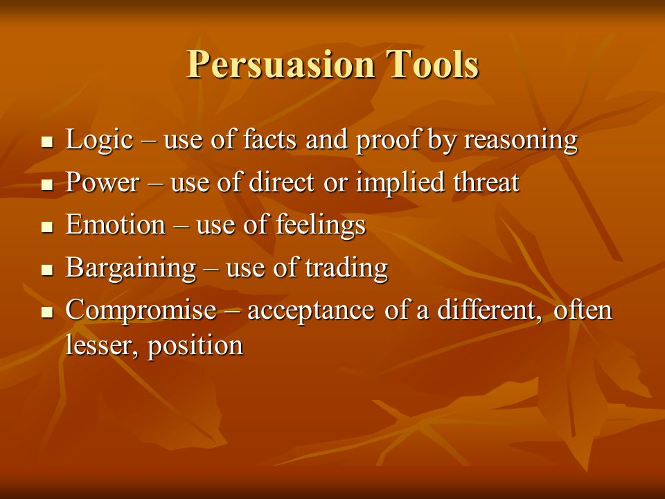 Persuasion Tools Logic – use of facts and proof by reasoning Logic – use of facts and proof by reasoning Power – use of direct or implied threat Power