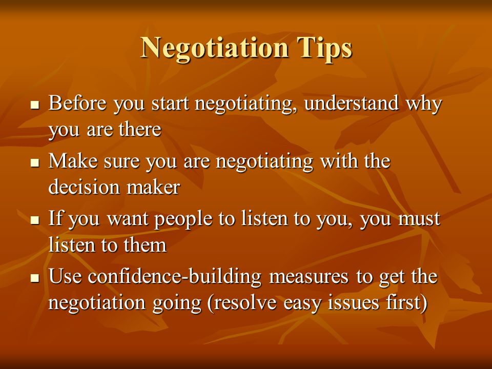 Negotiation Tips Before you start negotiating, understand why you are there Before you start negotiating, understand why you are there Make sure you a