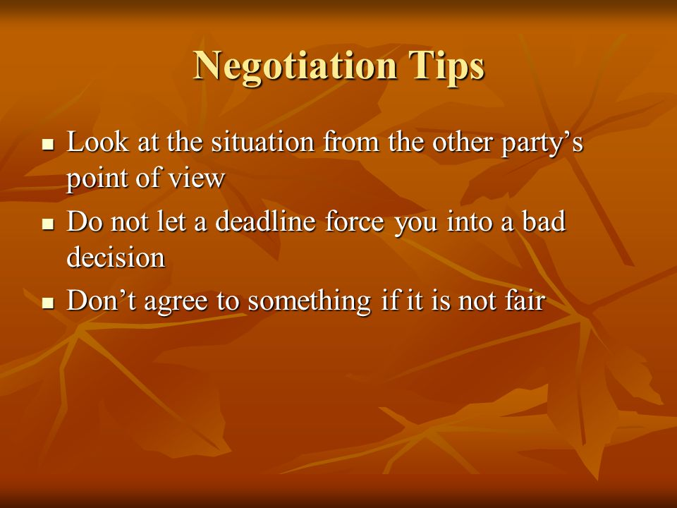 Negotiation Tips Look at the situation from the other party's point of view Look at the situation from the other party's point of view Do not let a deadline force you into a bad decision Do not let a deadline force you into a bad decision Don't agree to something if it is not fair Don't agree to something if it is not fair