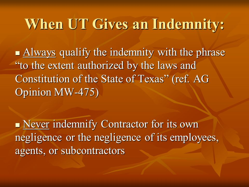 When UT Gives an Indemnity: Always qualify the indemnity with the phrase to the extent authorized by the laws and Constitution of the State of Texas (ref.