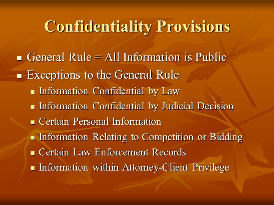 Confidentiality Provisions General Rule = All Information is Public General Rule = All Information is Public Exceptions to the General Rule Exceptions to the General Rule Information Confidential by Law Information Confidential by Law Information Confidential by Judicial Decision Information Confidential by Judicial Decision Certain Personal Information Certain Personal Information Information Relating to Competition or Bidding Information Relating to Competition or Bidding Certain Law Enforcement Records Certain Law Enforcement Records Information within Attorney-Client Privilege Information within Attorney-Client Privilege