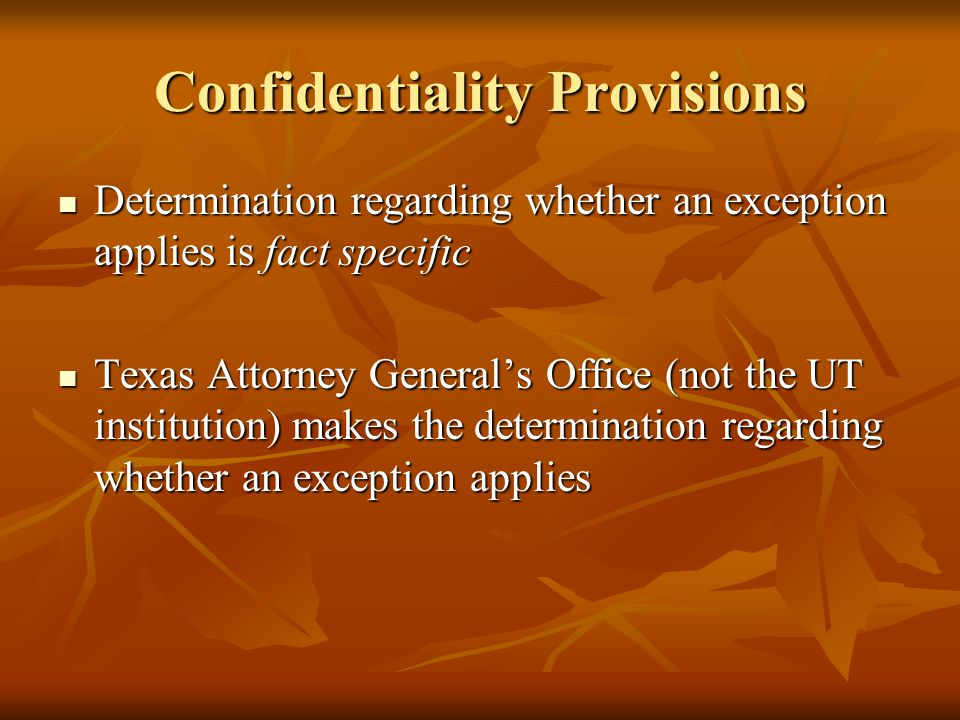 Confidentiality Provisions Determination regarding whether an exception applies is fact specific Determination regarding whether an exception applies is fact specific Texas Attorney General's Office (not the UT institution) makes the determination regarding whether an exception applies Texas Attorney General's Office (not the UT institution) makes the determination regarding whether an exception applies