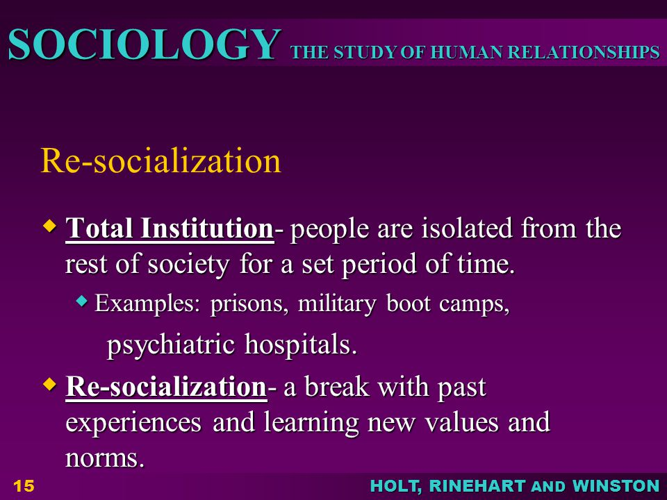 THE STUDY OF HUMAN RELATIONSHIPS SOCIOLOGY HOLT, RINEHART AND WINSTON Re-socialization  Total Institution- people are isolated from the rest of socie