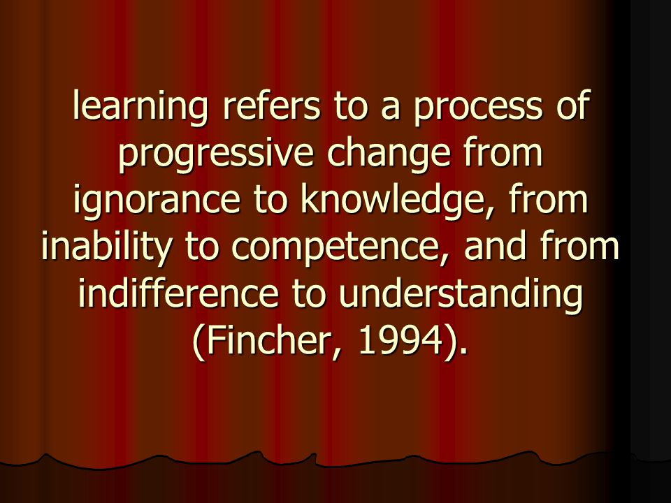 learning refers to a process of progressive change from ignorance to knowledge, from inability to competence, and from indifference to understanding (Fincher, 1994).