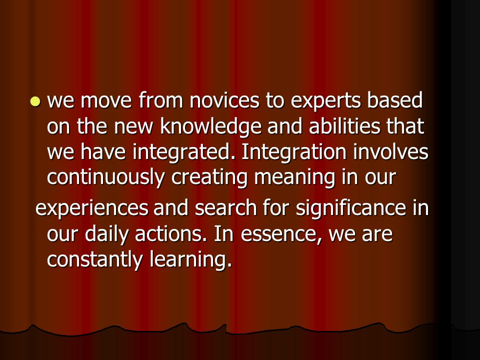 we move from novices to experts based on the new knowledge and abilities that we have integrated.