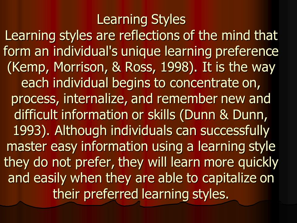 Learning Styles Learning styles are reflections of the mind that form an individual s unique learning preference (Kemp, Morrison, & Ross, 1998).