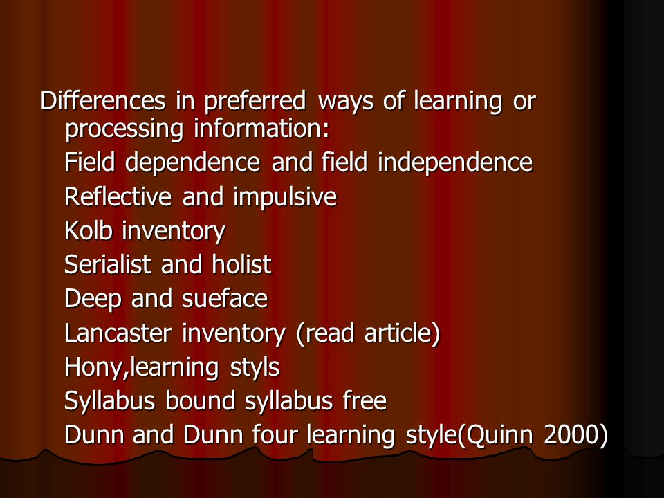 Differences in preferred ways of learning or processing information: Field dependence and field independence Field dependence and field independence Reflective and impulsive Reflective and impulsive Kolb inventory Kolb inventory Serialist and holist Serialist and holist Deep and sueface Deep and sueface Lancaster inventory (read article) Lancaster inventory (read article) Hony,learning styls Hony,learning styls Syllabus bound syllabus free Syllabus bound syllabus free Dunn and Dunn four learning style(Quinn 2000) Dunn and Dunn four learning style(Quinn 2000)