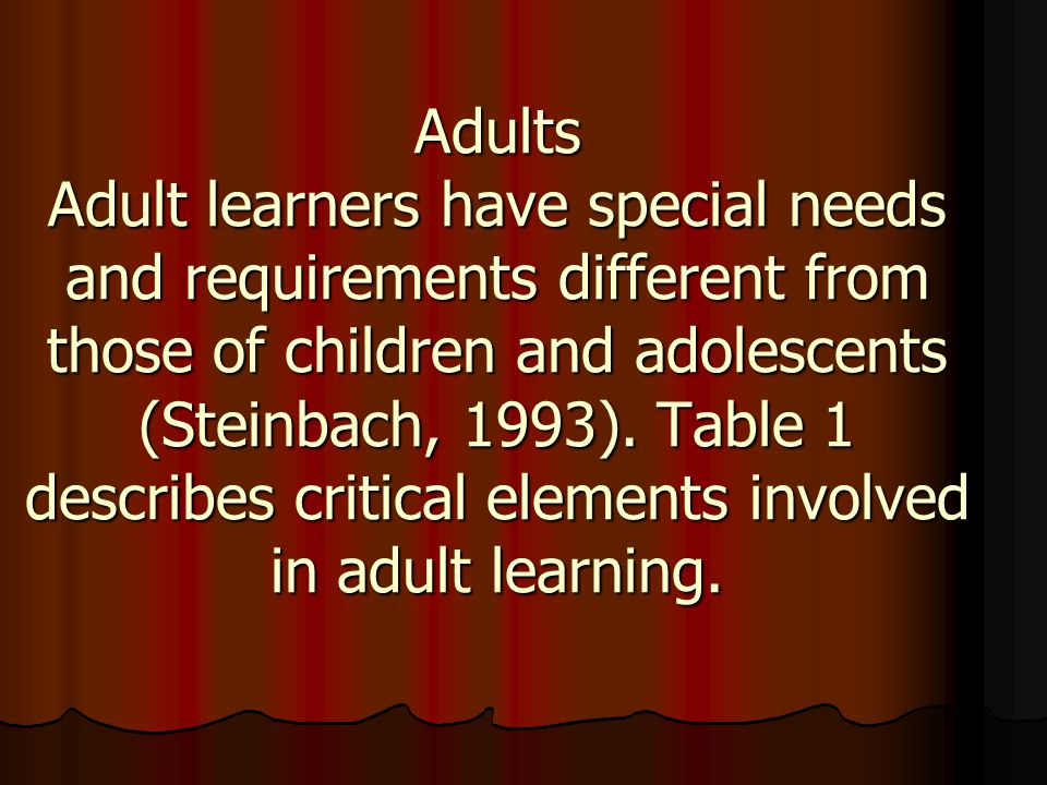 Adults Adult learners have special needs and requirements different from those of children and adolescents (Steinbach, 1993).