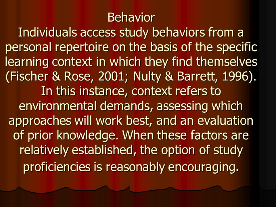 Behavior Individuals access study behaviors from a personal repertoire on the basis of the specific learning context in which they find themselves (Fischer & Rose, 2001; Nulty & Barrett, 1996).