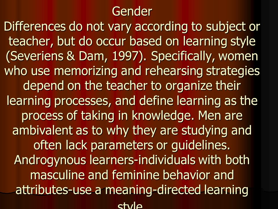 Gender Differences do not vary according to subject or teacher, but do occur based on learning style (Severiens & Dam, 1997).
