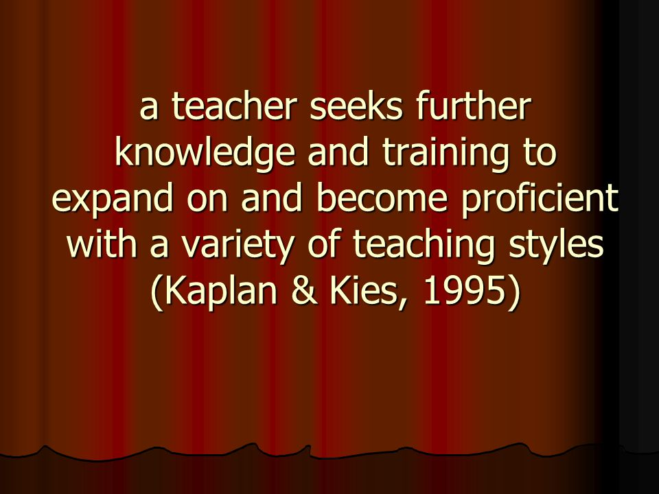 a teacher seeks further knowledge and training to expand on and become proficient with a variety of teaching styles (Kaplan & Kies, 1995)