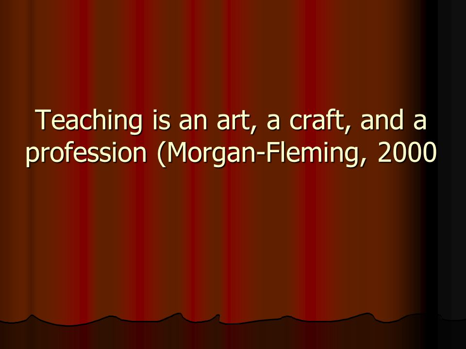 Teaching is an art, a craft, and a profession (Morgan-Fleming, 2000