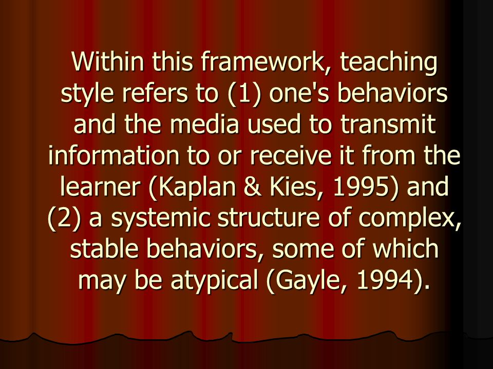 Within this framework, teaching style refers to (1) one s behaviors and the media used to transmit information to or receive it from the learner (Kaplan & Kies, 1995) and (2) a systemic structure of complex, stable behaviors, some of which may be atypical (Gayle, 1994).