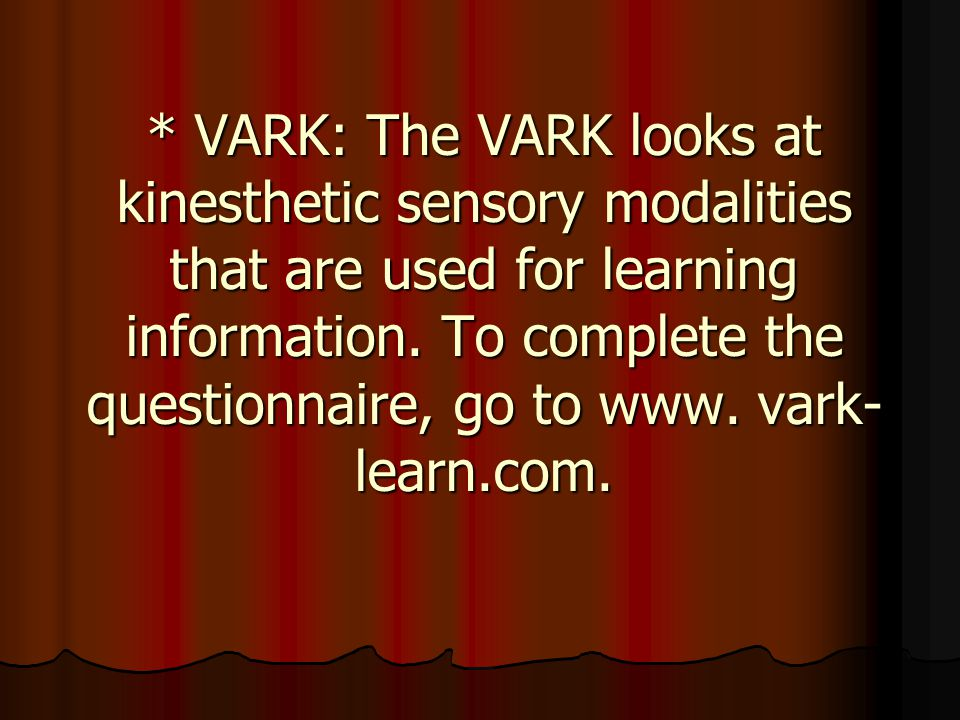 * VARK: The VARK looks at kinesthetic sensory modalities that are used for learning information.