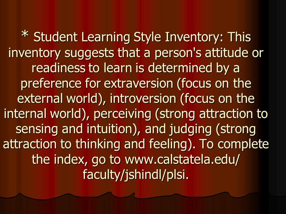 * Student Learning Style Inventory: This inventory suggests that a person s attitude or readiness to learn is determined by a preference for extraversion (focus on the external world), introversion (focus on the internal world), perceiving (strong attraction to sensing and intuition), and judging (strong attraction to thinking and feeling).