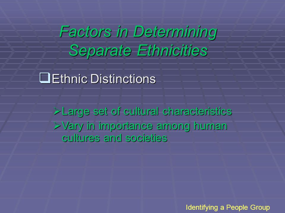 Identifying a People Group  Ethnic Distinctions  Large set of cultural characteristics  Vary in importance among human cultures and societies Factors in Determining Separate Ethnicities