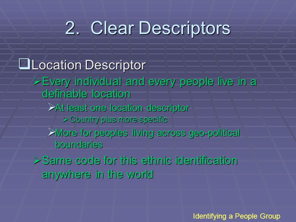 2. Clear Descriptors  Location Descriptor  Every individual and every people live in a definable location  At least one location descriptor  Count
