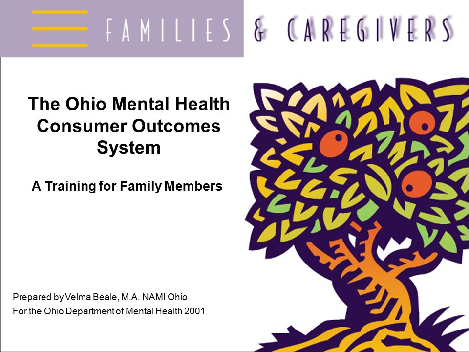 The Ohio Mental Health Consumer Outcomes System A Training for Family Members Prepared by Velma Beale, M.A.
