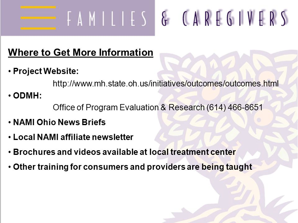 Where to Get More Information Project Website: http://www.mh.state.oh.us/initiatives/outcomes/outcomes.html ODMH: Office of Program Evaluation & Research (614) 466-8651 NAMI Ohio News Briefs Local NAMI affiliate newsletter Brochures and videos available at local treatment center Other training for consumers and providers are being taught