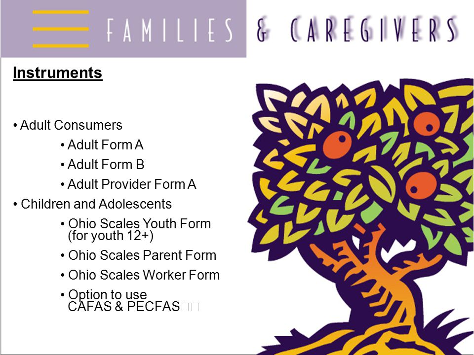 Instruments Adult Consumers Adult Form A Adult Form B Adult Provider Form A Children and Adolescents Ohio Scales Youth Form (for youth 12+) Ohio Scales Parent Form Ohio Scales Worker Form Option to use CAFAS & PECFAS