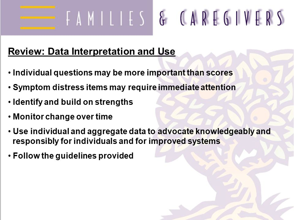 Review: Data Interpretation and Use Individual questions may be more important than scores Symptom distress items may require immediate attention Identify and build on strengths Monitor change over time Use individual and aggregate data to advocate knowledgeably and responsibly for individuals and for improved systems Follow the guidelines provided