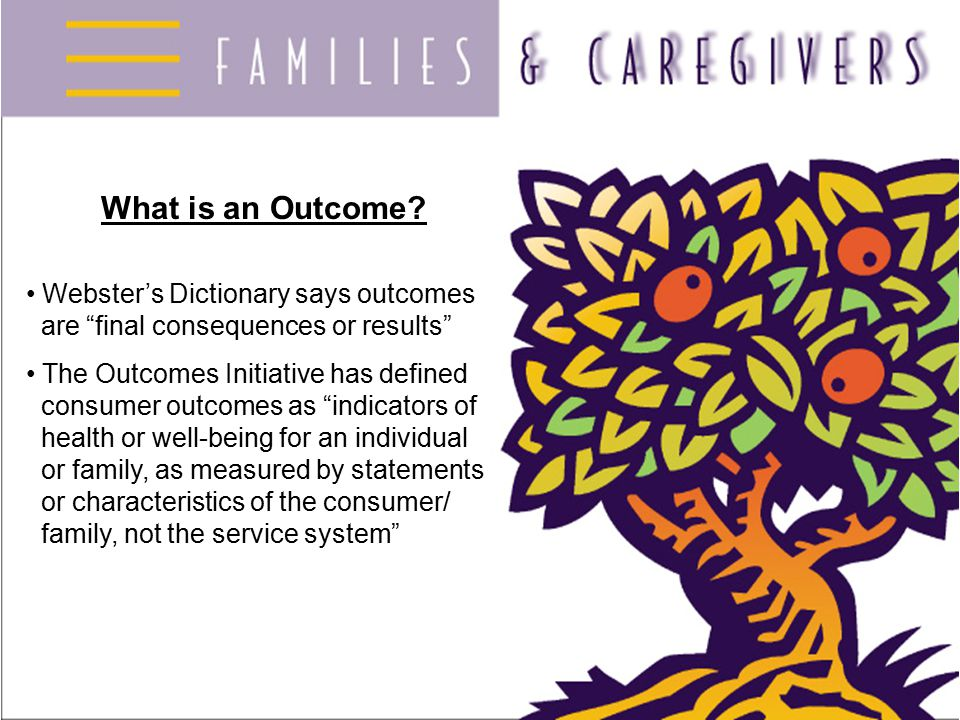 """What is an Outcome? Webster's Dictionary says outcomes are """"final consequences or results"""" The Outcomes Initiative has defined consumer outcomes as """"i"""