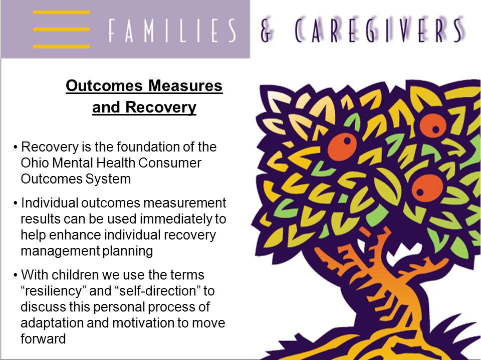 Course Goals Provide an overview of the Ohio Mental Health Consumer Outcomes System Improve willingness of: families of children/adolescents to participate in outcomes measurement families of adults to encourage consumers to participate Help families understand the potential benefits of the outcomes measurement system Help families of children receiving services interpret and use individual data in the treatment of children/adolescents Help families use data correctly for general advocacy