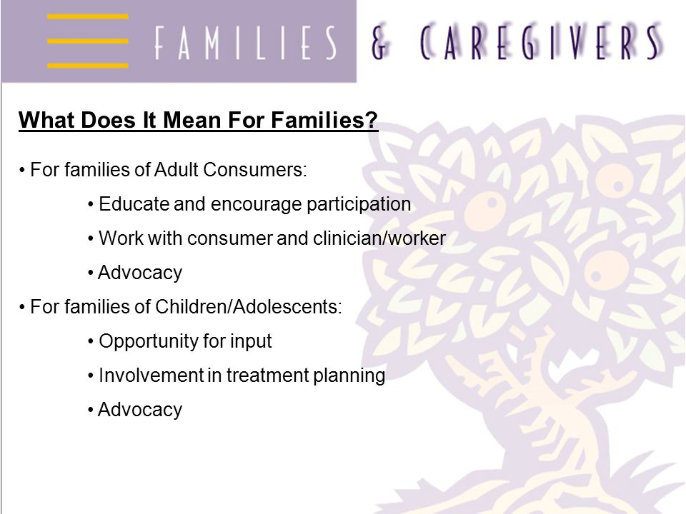 What Does It Mean For Families? For families of Adult Consumers: Educate and encourage participation Work with consumer and clinician/worker Advocacy