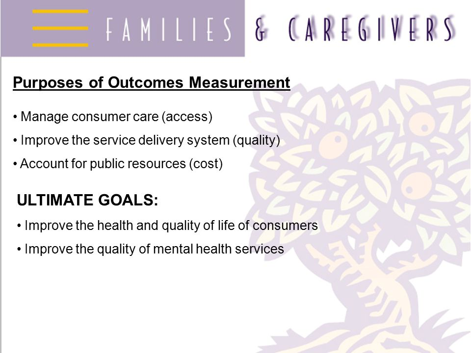 Purposes of Outcomes Measurement Manage consumer care (access) Improve the service delivery system (quality) Account for public resources (cost) ULTIM