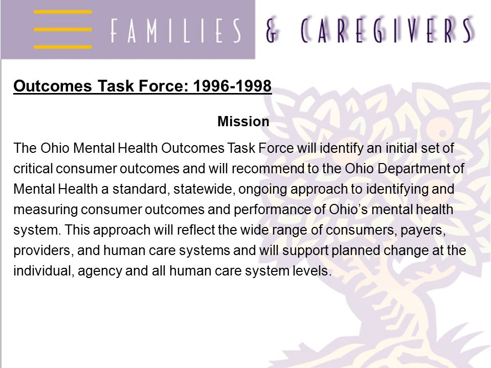 Outcomes Task Force: 1996-1998 Mission The Ohio Mental Health Outcomes Task Force will identify an initial set of critical consumer outcomes and will