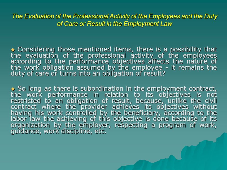 The Evaluation of the Professional Activity of the Employees and the Duty of Care or Result in the Employment Law  Considering those mentioned items, there is a possibility that the evaluation of the professional activity of the employees according to the performance objectives affects the nature of the work obligation assumed by the employee - it remains the duty of care or turns into an obligation of result.