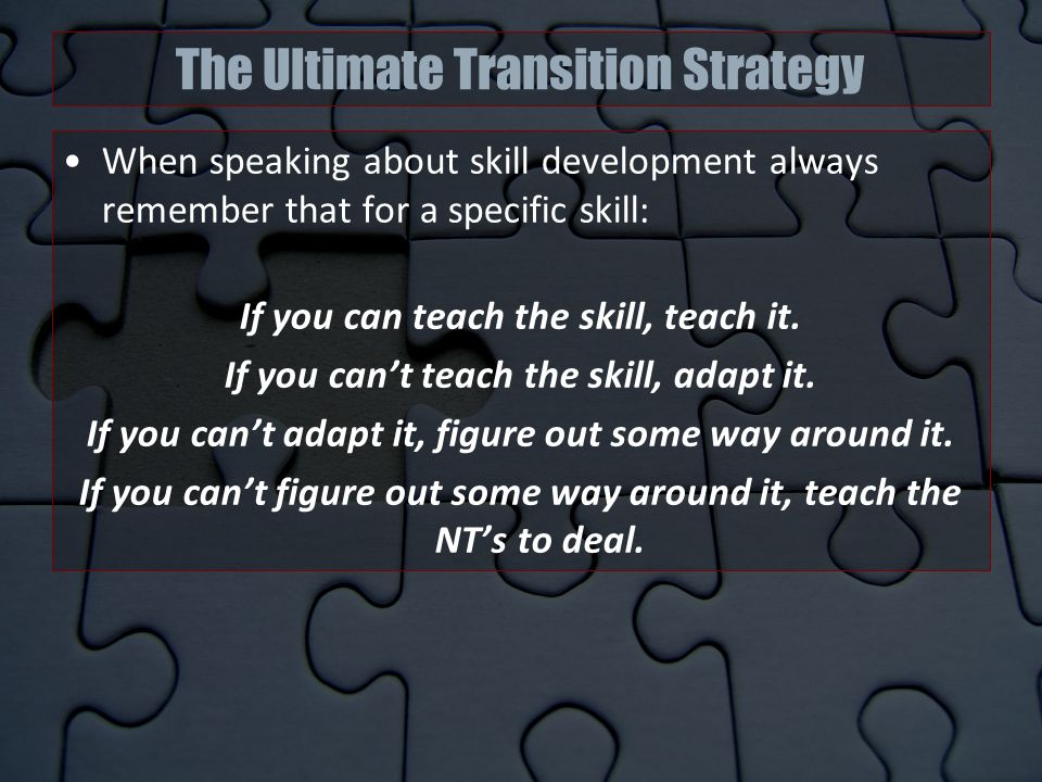 The Ultimate Transition Strategy When speaking about skill development always remember that for a specific skill: If you can teach the skill, teach it.