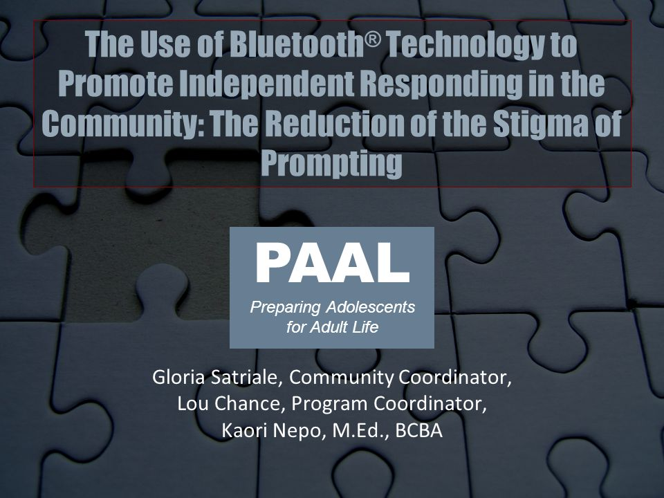 The Use of Bluetooth ® Technology to Promote Independent Responding in the Community: The Reduction of the Stigma of Prompting Gloria Satriale, Community Coordinator, Lou Chance, Program Coordinator, Kaori Nepo, M.Ed., BCBA PAAL Preparing Adolescents for Adult Life