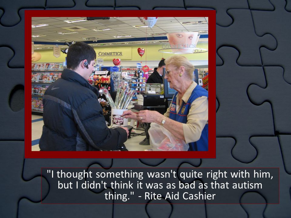 I thought something wasn t quite right with him, but I didn t think it was as bad as that autism thing. - Rite Aid Cashier