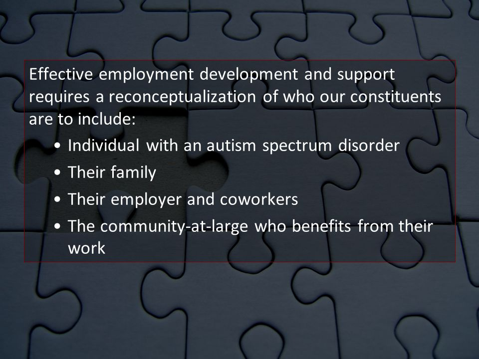 Effective employment development and support requires a reconceptualization of who our constituents are to include: Individual with an autism spectrum disorder Their family Their employer and coworkers The community-at-large who benefits from their work